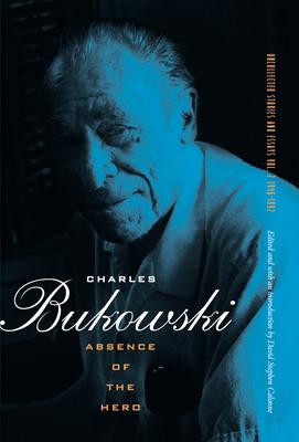 Absence of the Hero - Bukowski, Charles, and Calonne, David (Editor)