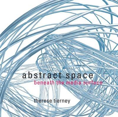 Abstract Space: Beneath the Media Surface - Tierney, Therese