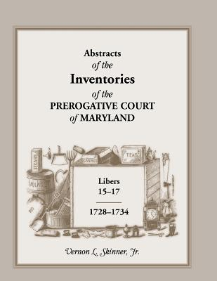 Abstracts of the Inventories of the Prerogative Court of Maryland, Libers 15-17, 1728-1734 - Skinner, Vernon L Jr
