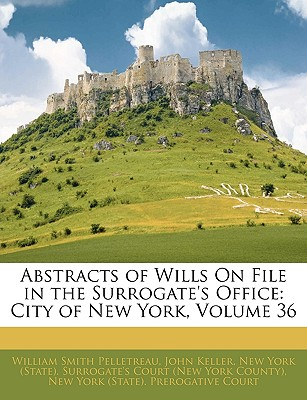 Abstracts of Wills on File in the Surrogate's Office: City of New York, Volume 36 - Pelletreau, William S, and Keller, John, and New York State Surrogate's Court (Creator)