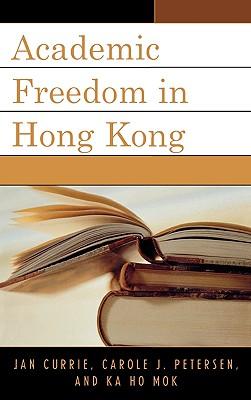 Academic Freedom in Hong Kong - Currie, Jan, and Petersen, Carole J, and Mok, Ka-Ho