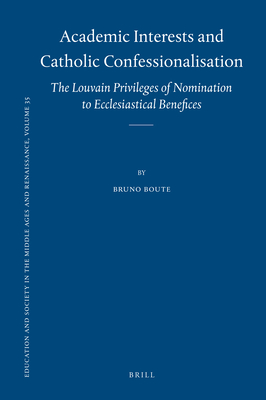Academic Interests and Catholic Confessionalisation: The Louvain Privileges of Nomination to Ecclesiastical Benefices - Boute, Bruno