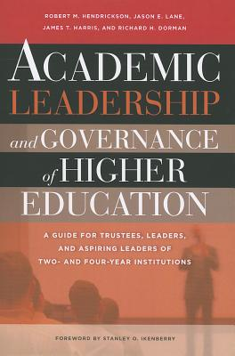Academic Leadership and Governance of Higher Education: A Guide for Trustees, Leaders, and Aspiring Leaders of Two- And Four-Year Institutions - Hendrickson, Robert M, and Lane, Jason E, and Harris, James T