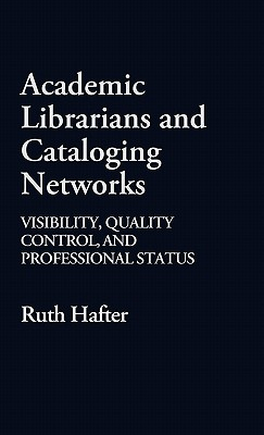 Academic Librarians and Cataloging Networks: Visibility, Quality Control, and Professional Status - Hafter, Ruth