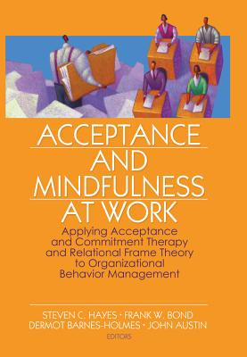 Acceptance and Mindfulness at Work: Applying Acceptance and Commitment Therapy and Relational Frame Theory to Organizational Behavior Management - Hayes, Steven C, PhD (Editor), and Bond, Frank W, PhD (Editor), and Barnes-Holmes, Dermot (Editor)