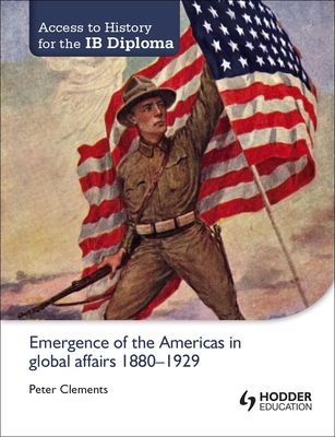 Access to History for the IB Diploma: Emergence of the Americas in global affairs 1880-1929 - Clements, Peter