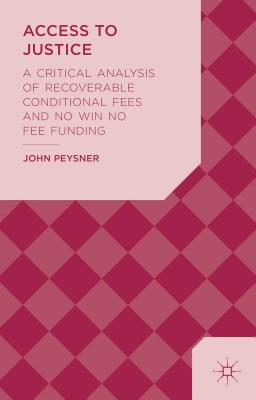 Access to Justice: A Critical Analysis of Recoverable Conditional Fees and No Win No Fee Funding - Peysner, John
