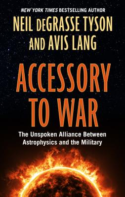 Accessory to War: The Unspoken Alliance Between Astophysics and the Military - Tyson, Neil Degrasse