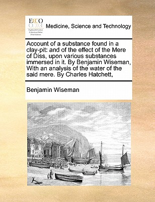 Account of a Substance Found in a Clay-Pit: And of the Effect of the Mere of Diss, Upon Various Substances Immersed in It. by Benjamin Wiseman, with an Analysis of the Water of the Said Mere. by Charles Hatchett, - Wiseman, Benjamin
