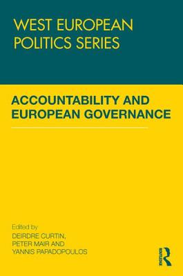 Accountability and European Governance - Curtin, Deirdre (Editor), and Mair, Peter (Editor), and Papadopoulos, Yannis (Editor)
