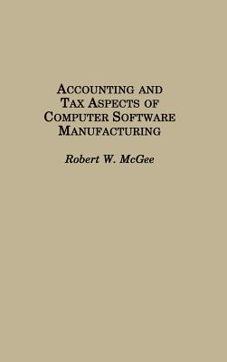 Accounting and Tax Aspects of Computer Software Manufacturing - McGee, Robert W