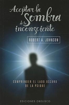 Aceptar la Sombra de Tu Inconsciente: Comprender el Lado Oscuro de la Psique - Johnson, Robert A