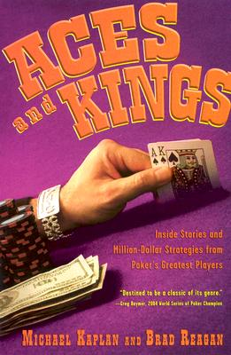 Aces and Kings: Inside Stories and Million-Dollar Strategies from Poker's Greates Players - Kaplan, Michael, and Reagan, Brad