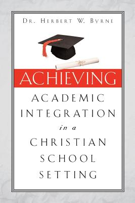Achieving Academic Integration in a Christian School Setting - Byrne, Herbert W