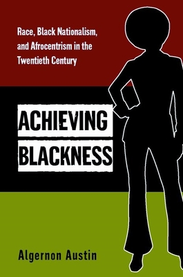 Achieving Blackness: Race, Black Nationalism, and Afrocentrism in the Twentieth Century - Austin, Algernon