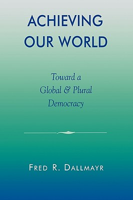 Achieving Our World: Toward a Global and Plural Democracy - Dallmayr, Fred