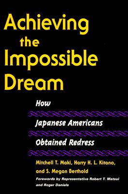 Achieving the Impossible Dream: How Japanese Americans Obtained Redress - Maki, Mitchell T, and Kitano, Harry H, and Berthold, S Megan