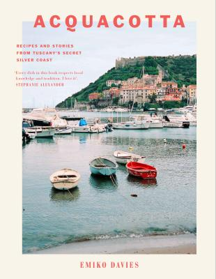 Acquacotta: Recipes and Stories from Tuscany's Secret Silver Coast - Davies, Emiko