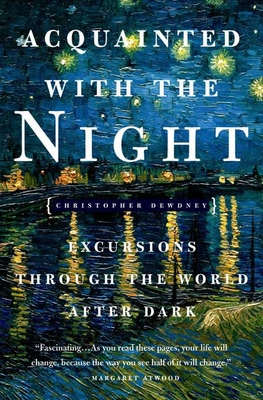 Acquainted with the Night: Excursions Through the World After Dark - Dewdney, Christopher