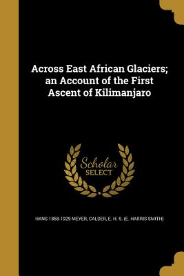 Across East African Glaciers; An Account of the First Ascent of Kilimanjaro - Meyer, Hans 1858-1929, and Calder, E H S (E Harris Smith) (Creator)