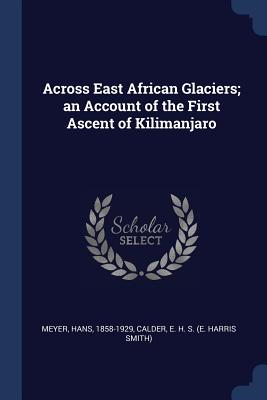 Across East African Glaciers; An Account of the First Ascent of Kilimanjaro - Meyer, Hans, and Calder, E H S