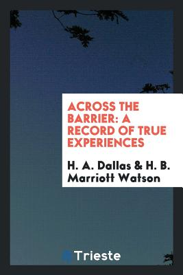 Across the Barrier: A Record of True Experiences - Dallas, H A