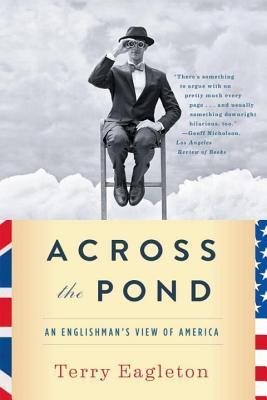 Across the Pond: An Englishman's View of America - Eagleton, Terry