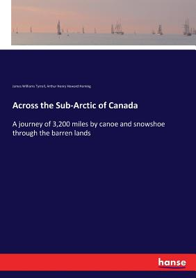 Across the Sub-Arctic of Canada: A journey of 3,200 miles by canoe and snowshoe through the barren lands - Tyrrell, James Williams, and Heming, Arthur Henry Howard