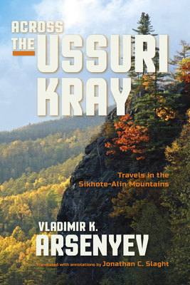 Across the Ussuri Kray: Travels in the Sikhote-Alin Mountains - Arsenyev, Vladimir K., and Slaght, Jonathan C. (Translated by), and Yegorchev, Ivan (Foreword by)