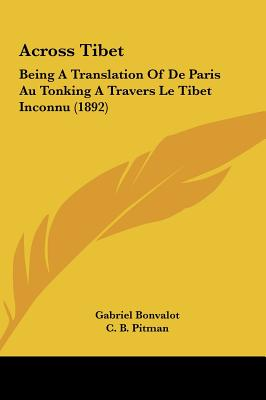 Across Tibet: Being a Translation of de Paris Au Tonking a Travers Le Tibet Inconnu (1892) - Bonvalot, Gabriel, and Pitman, C B (Translated by)