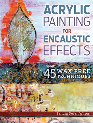Acrylic Painting for Encaustic Effects: 45 Wax Free Techniques - Wilson, Sandra Duran