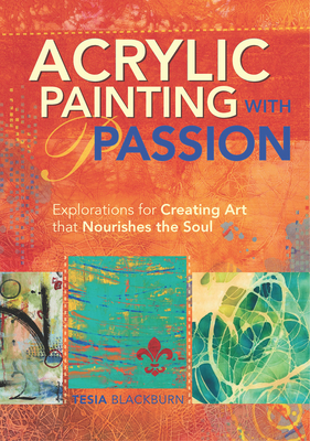 Acrylic Painting with Passion: Explorations for Creating Art that Nourishes the Soul - Blackburn, Tesia