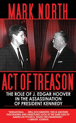 Act of Treason: The Role of J. Edgar Hoover in the Assassination of President Kennedy - North, Mark