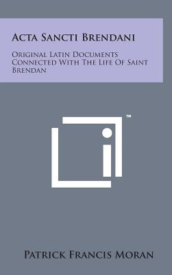 ACTA Sancti Brendani: Original Latin Documents Connected with the Life of Saint Brendan - Moran, Patrick Francis