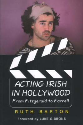 Acting Irish in Hollywood: From Fitzgerald to Farrell - Barton, Ruth, Professor