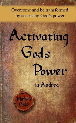 Activating God's Power in Andréa: Overcome and Be Transformed by Accessing God's Power. - Leslie, Michelle