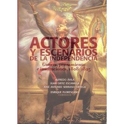 Actores y Escenarios de la Independencia: Guerra, Pensamiento E Instituciones,1808-1825 - Avila, Alfredo, and Escamilla, Juan Ortiz, and Serrano Ortega, Jose Antonio