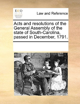Acts and Resolutions of the General Assembly of the State of South-Carolina, Passed in December, 1791. - Multiple Contributors
