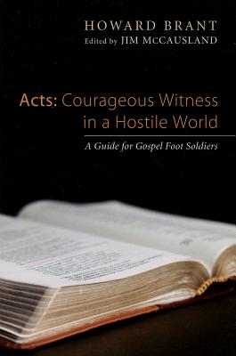 Acts: Courageous Witness in a Hostile World: A Guide for Gospel Foot Soldiers - Brant, Howard, and McCausland, Jim (Editor), and Plueddemann, James (Foreword by)