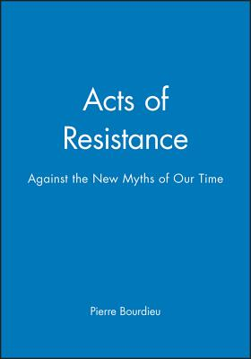 Acts of Resistance: Against the New Myths of Our Time - Bourdieu, Pierre, Professor