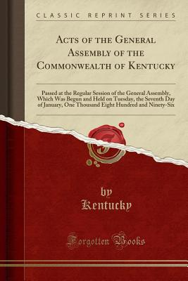 Acts of the General Assembly of the Commonwealth of Kentucky: Passed at the Regular Session of the General Assembly, Which Was Begun and Held on Tuesday, the Seventh Day of January, One Thousand Eight Hundred and Ninety-Six (Classic Reprint) - Kentucky, Kentucky