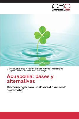 Acuaponia: Bases y Alternativas - Perez-Rostro Carlos Ivan, and Hernandez Vergara Martha Patricia, and Amaro Espejo Isabel Araceli