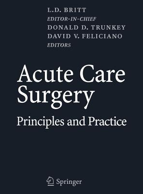 Acute Care Surgery: Principles and Practice - Britt, L D (Editor), and Trunkey, Donald D (Editor), and Feliciano, David V, M.D. (Editor)