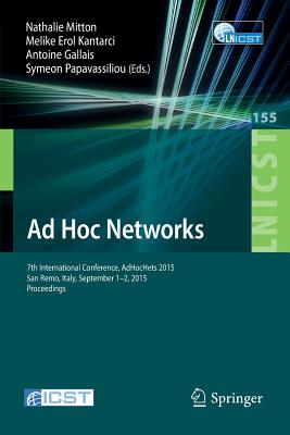 Ad Hoc Networks: 7th International Conference, Adhochets 2015, San Remo, Italy, September 1-2, 2015. Proceedings - Mitton, Nathalie (Editor), and Kantarci, Melike Erol (Editor), and Gallais, Antoine (Editor)