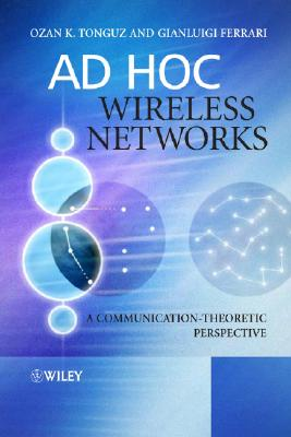 Ad Hoc Wireless Networks: A Communication-Theoretic Perspective - Tonguz, Ozan K, and Ferrari, Gianluigi