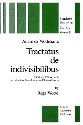 Adam de Wodeham: Tractatus de Indivisibilibus: A Critical Edition with Introduction, Translation, and Textual Notes - Wodeham, Adam De, and Wood, Rega (Editor)