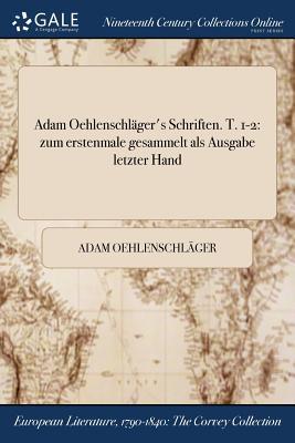 Adam Oehlenschlager's Schriften. T. 1-2: Zum Erstenmale Gesammelt ALS Ausgabe Letzter Hand - Oehlenschlager, Adam