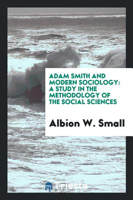 Adam Smith and Modern Sociology: A Study in the Methodology of the Social Sciences - Small, Albion W