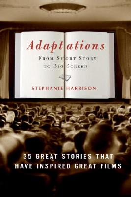 Adaptations: From Short Story to Big Screen: 35 Great Stories That Have Inspired Great Films - Harrison, Stephanie