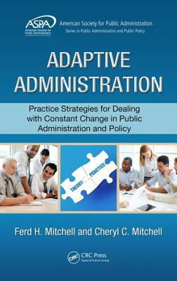 Adaptive Administration: Practice Strategies for Dealing with Constant Change in Public Administration and Policy - Mitchell, Ferd H., and Mitchell, Cheryl C.